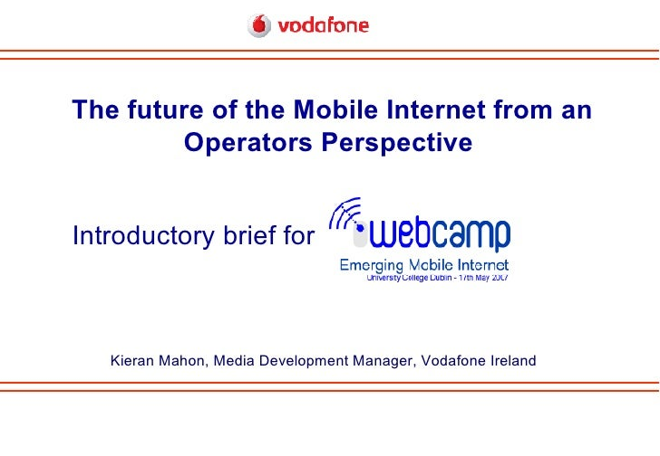 Introductory brief for The future of the Mobile Internet from an Operators Perspective   Kieran Mahon, Media Development M...
