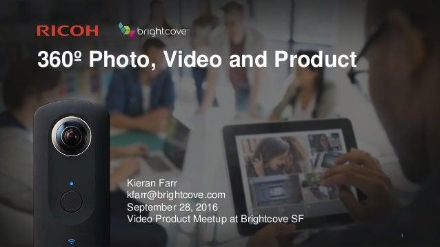 360º Photo, Video and Product 1 Kieran Farr kfarr@brightcove.com September 28, 2016 Video Product Meetup at Brightcove SF