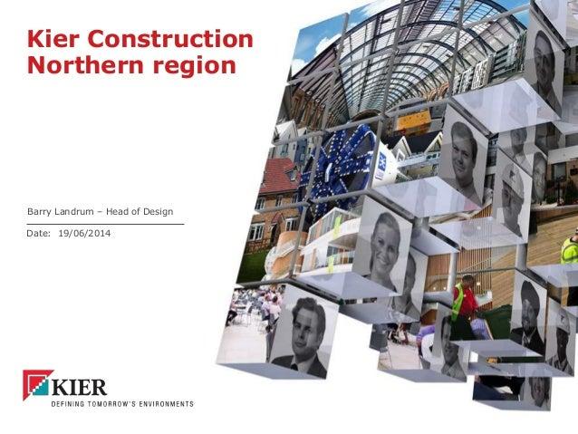 Date: Kier Construction Northern region Barry Landrum – Head of Design 19/06/2014