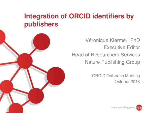 Integration of ORCID identifiers by publishers Véronique Kiermer, PhD Executive Editor Head of Researchers Services Nature...