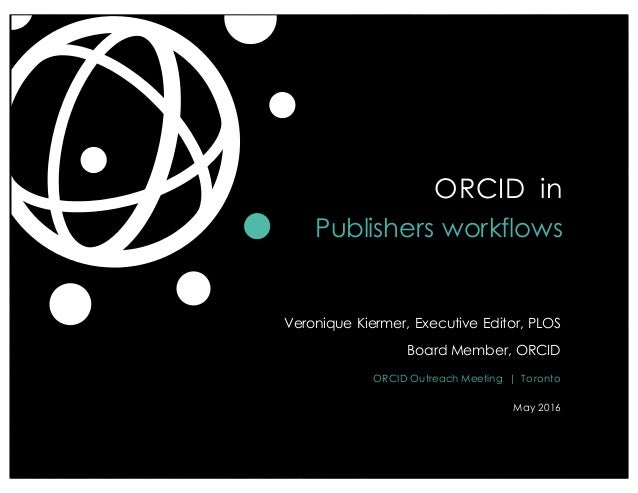 Veronique Kiermer, Executive Editor, PLOS Board Member, ORCID ORCID Outreach Meeting | Toronto May 2016 ORCID in Publisher...