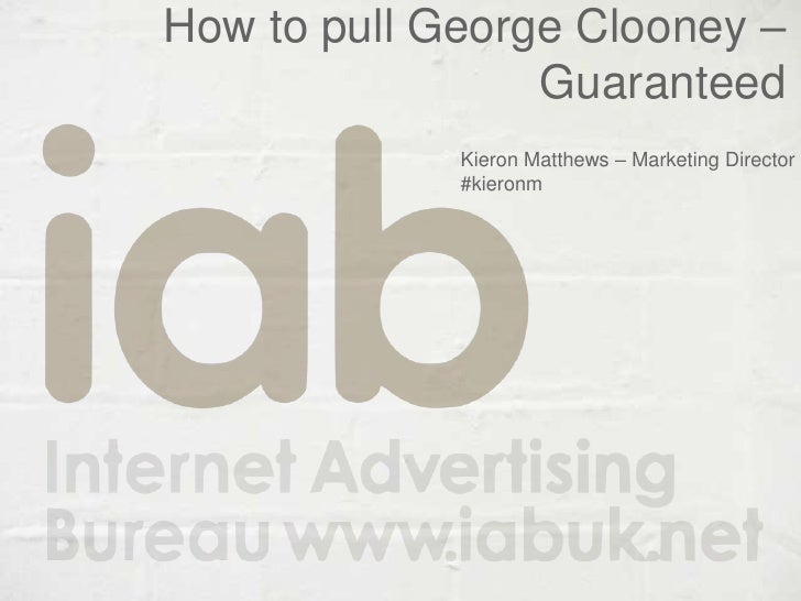 How to pull George Clooney – Guaranteed <br />Kieron Matthews – Marketing Director<br />#kieronm<br />