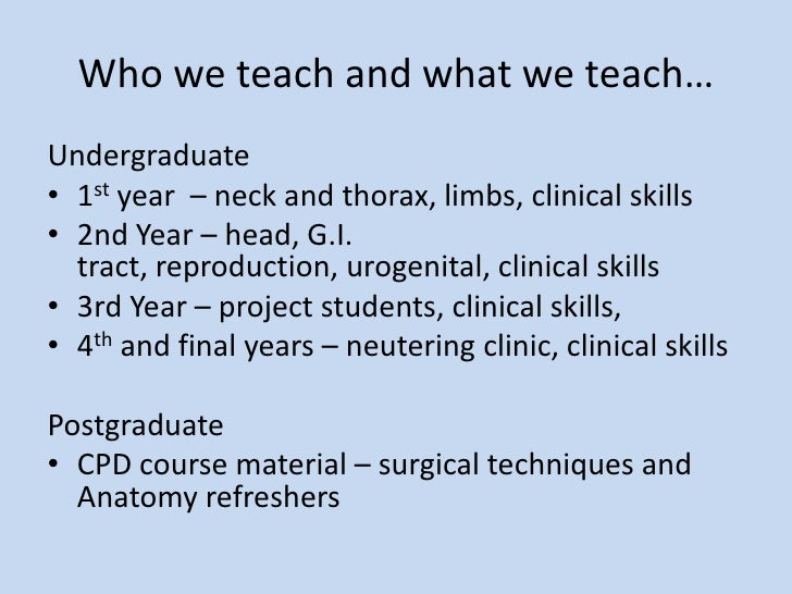 Who we teach and what we teach…<br />Undergraduate<br />1st year  – neck and thorax, limbs, clinical skills<br />2nd Year ...