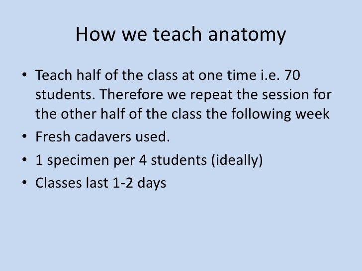 How we teach anatomy<br />Teach half of the class at one time i.e. 70 students. Therefore we repeat the session for the ot...