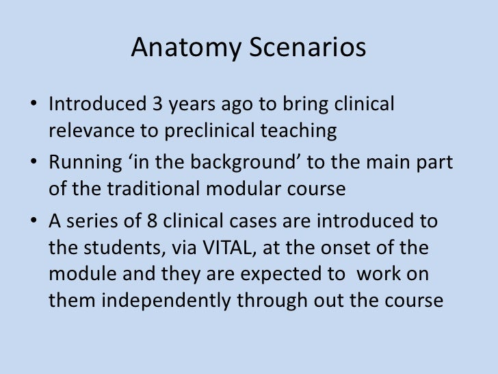 Anatomy Scenarios<br />Introduced 3 years ago to bring clinical relevance to preclinical teaching<br />Running 'in the bac...