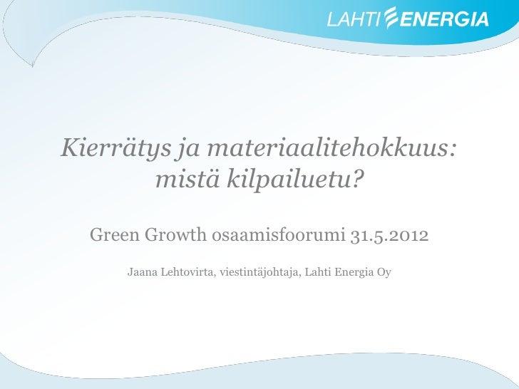 Kierrätys ja materiaalitehokkuus:        mistä kilpailuetu?  Green Growth osaamisfoorumi 31.5.2012      Jaana Lehtovirta, ...