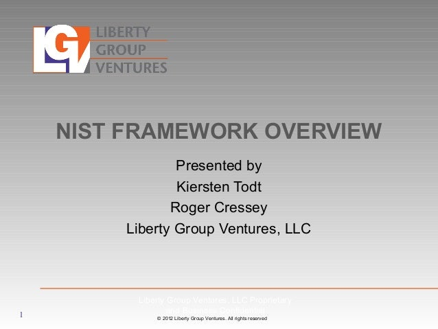 © 2012 Liberty Group Ventures. All rights reserved NIST FRAMEWORK OVERVIEW Presented by Kiersten Todt Roger Cressey Libert...