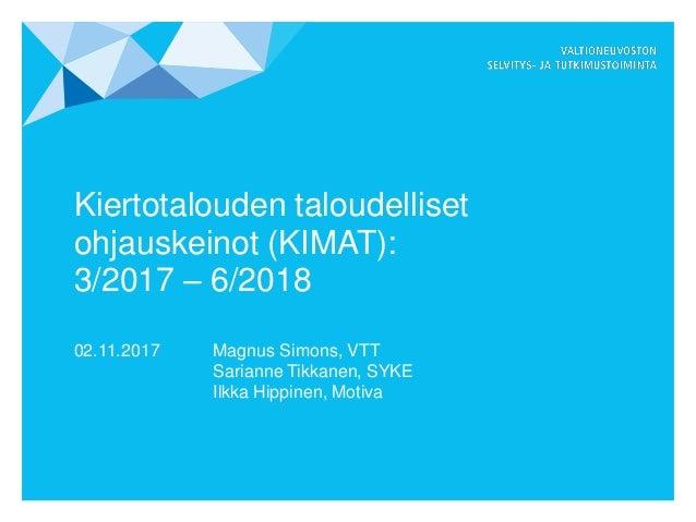 Kiertotalouden taloudelliset ohjauskeinot (KIMAT): 3/2017 – 6/2018 02.11.2017 Magnus Simons, VTT Sarianne Tikkanen, SYKE I...