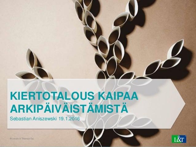 © Lassila & Tikanoja Oyj1 KIERTOTALOUS KAIPAA ARKIPÄIVÄISTÄMISTÄ Sebastian Aniszewski 19.1.2016