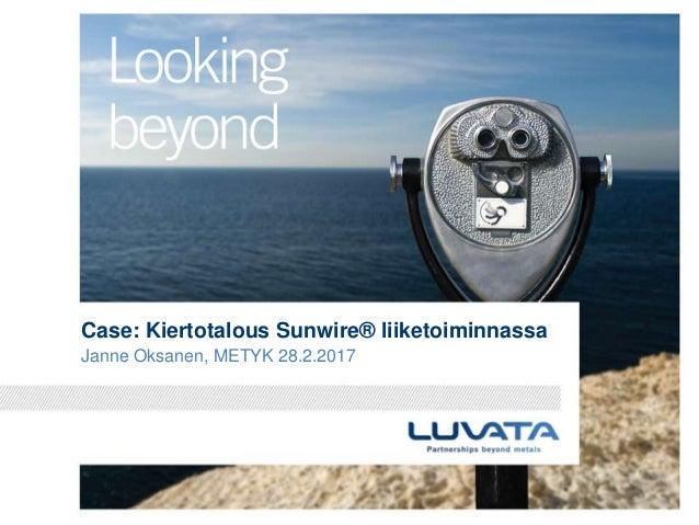 Case: Kiertotalous Sunwire® liiketoiminnassa Janne Oksanen, METYK 28.2.2017