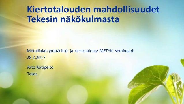 Kiertotalouden mahdollisuudet Tekesin näkökulmasta Arto Kotipelto Tekes 1 Metallialan ympäristö- ja kiertotalous/ METYK- s...