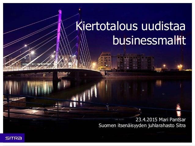 Kiertotalous uudistaa businessmallit 23.4.2015 Mari Pantsar Suomen itsenäisyyden juhlarahasto Sitra