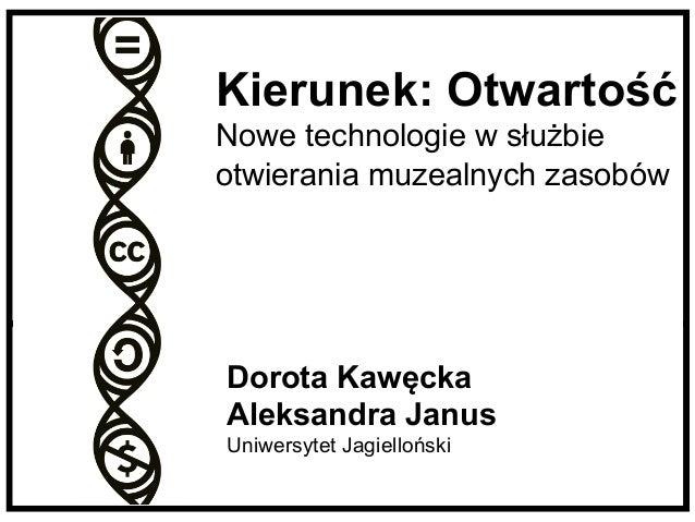 Kierunek: Otwartość  Nowe technologie w służbie  otwierania muzealnych zasobów  Dorota Kawęcka  Aleksandra Janus  Uniwersy...