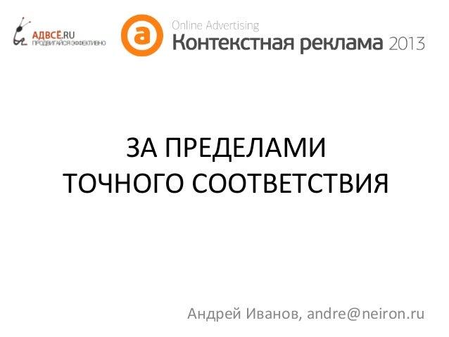 ЗА ПРЕДЕЛАМИ ТОЧНОГО СООТВЕТСТВИЯ  Андрей Иванов, andre@neiron.ru