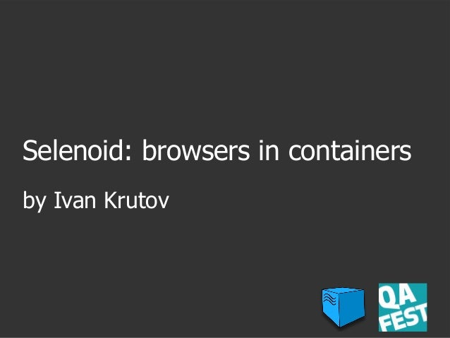 Selenoid: browsers in containers by Ivan Krutov