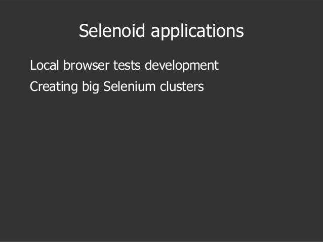 Selenoid applications Local browser tests development Creating big Selenium clusters