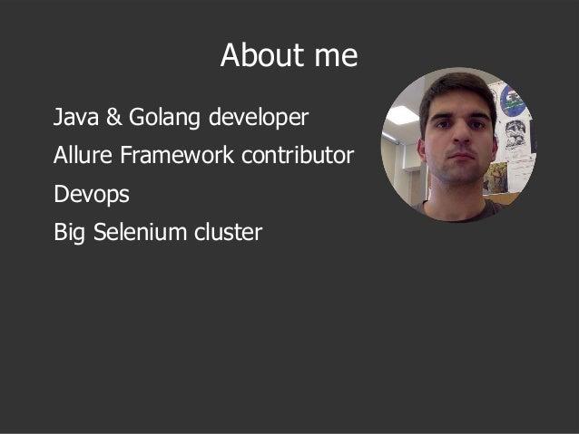 About me Java & Golang developer Allure Framework contributor Devops Big Selenium cluster