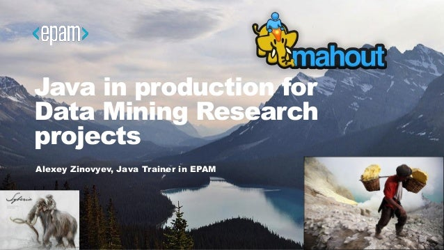 Java in production for Data Mining Research projects Alexey Zinovyev, Java Trainer in EPAM