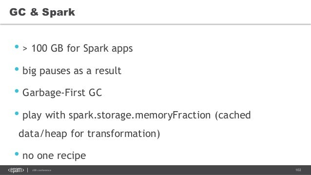 102JDD conference GC & Spark • > 100 GB for Spark apps • big pauses as a result • Garbage-First GC • play with spark.stora...