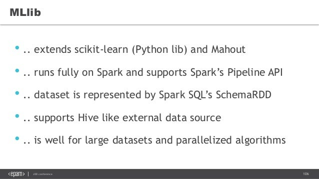 106JDD conference MLlib • .. extends scikit-learn (Python lib) and Mahout • .. runs fully on Spark and supports Spark's Pi...