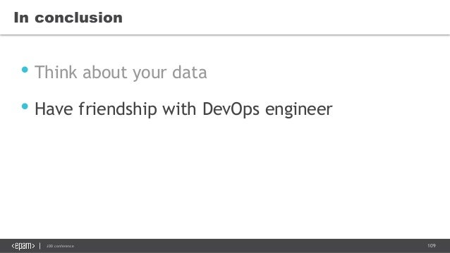 109JDD conference In conclusion • Think about your data • Have friendship with DevOps engineer