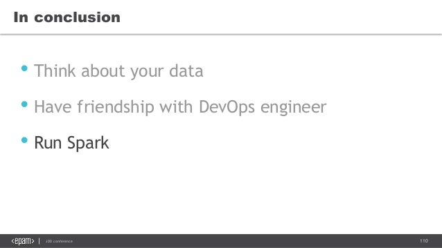 110JDD conference In conclusion • Think about your data • Have friendship with DevOps engineer • Run Spark