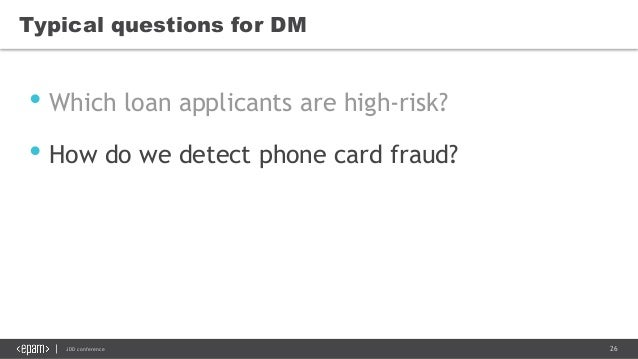 26JDD conference Typical questions for DM • Which loan applicants are high-risk? • How do we detect phone card fraud?