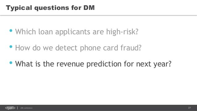 27JDD conference Typical questions for DM • Which loan applicants are high-risk? • How do we detect phone card fraud? • Wh...