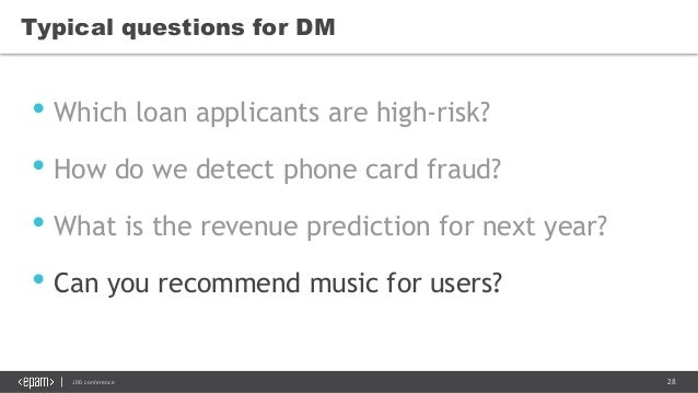 28JDD conference Typical questions for DM • Which loan applicants are high-risk? • How do we detect phone card fraud? • Wh...