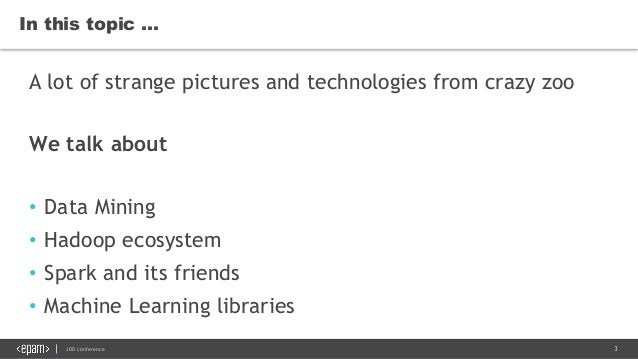 3JDD conference In this topic … A lot of strange pictures and technologies from crazy zoo We talk about • Data Mining • Ha...