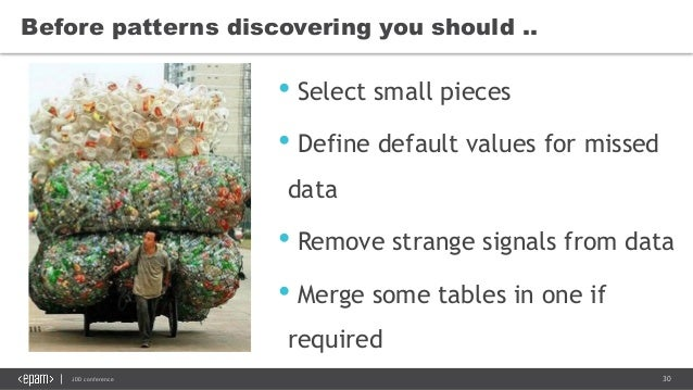 30JDD conference Before patterns discovering you should .. • Select small pieces • Define default values for missed data •...