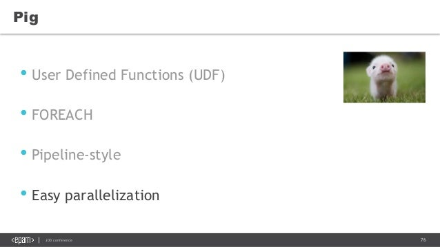 76JDD conference Pig • User Defined Functions (UDF) • FOREACH • Pipeline-style • Easy parallelization