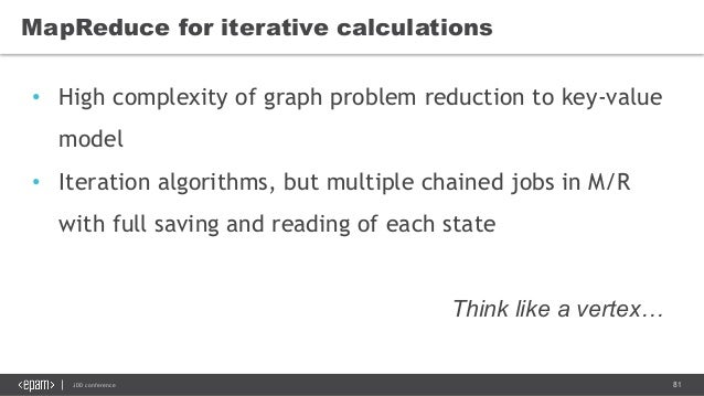 81JDD conference MapReduce for iterative calculations • High complexity of graph problem reduction to key-value model • It...