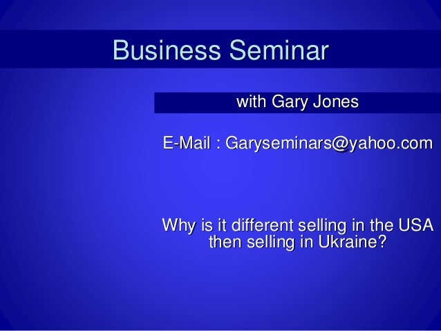 Business Seminar with Gary Jones E-Mail : Garyseminars@yahoo.com Why is it different selling in the USA then selling in Uk...