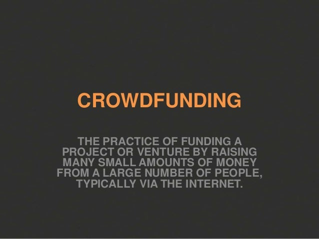 CROWDFUNDING   THE PRACTICE OF FUNDING A PROJECT OR VENTURE BY RAISING MANY SMALL AMOUNTS OF MONEYFROM A LARGE NUMBER OF P...