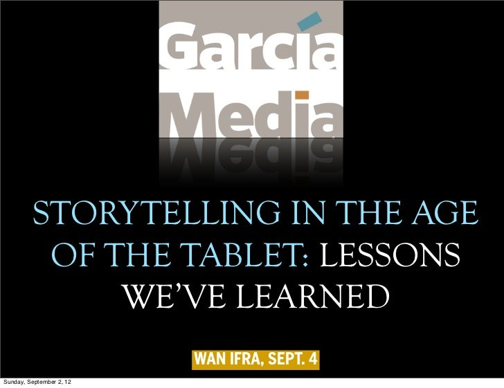 STORYTELLING IN THE AGE          OF THE TABLET: LESSONS              WE'VE LEARNED                          WAN IFRA, SEPT...