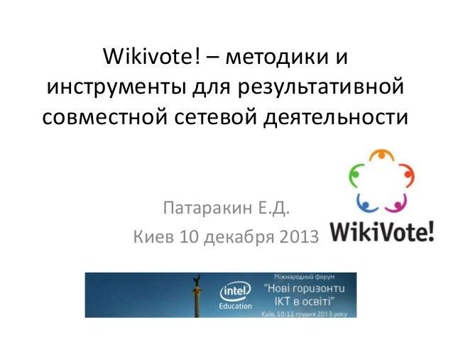 Wikivote! – методики и инструменты для результативной совместной сетевой деятельности  Патаракин Е.Д. Киев 10 декабря 2013