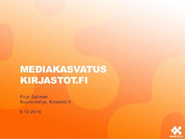 MEDIAKASVATUS  KIRJASTOT.FI  Pirjo Sallmén  Suunnittelija, Kirjastot.fi  6.10.2014
