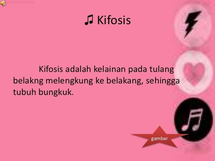 ♫ Kifosis      Kifosis adalah kelainan pada tulangbelakng melengkung ke belakang, sehinggatubuh bungkuk.                  ...