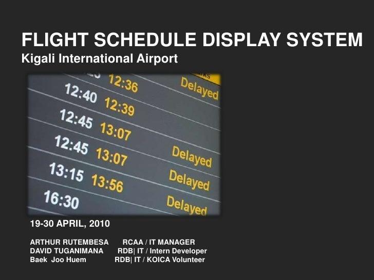 FLIGHT SCHEDULE DISPLAY SYSTEM<br />Kigali International Airport<br />19-30 APRIL, 2010<br />ARTHUR RUTEMBESA       RCAA /...