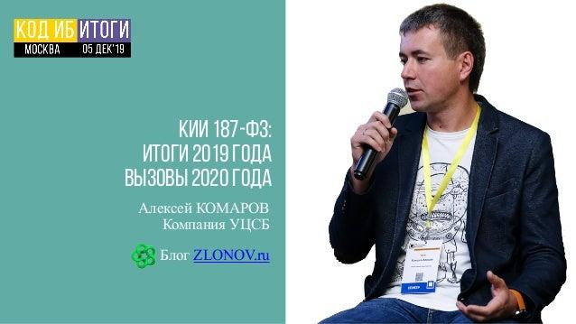 КИИ 187-ФЗ: Итоги 2019 года ВЫЗОВЫ 2020 года Алексей КОМАРОВ Компания УЦСБ Блог ZLONOV.ru