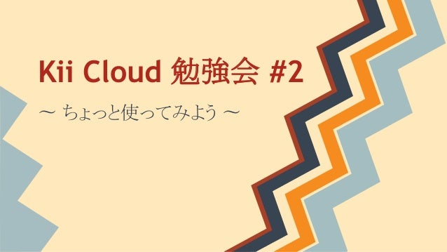 Kii Cloud 勉強会 #2 〜 ちょっと使ってみよう 〜
