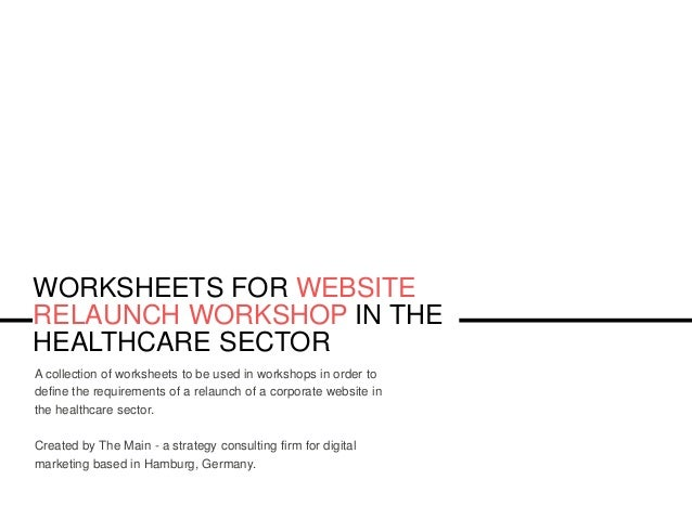 WORKSHEETS FOR WEBSITE RELAUNCH WORKSHOP IN THE HEALTHCARE SECTOR A collection of worksheets to be used in workshops in or...