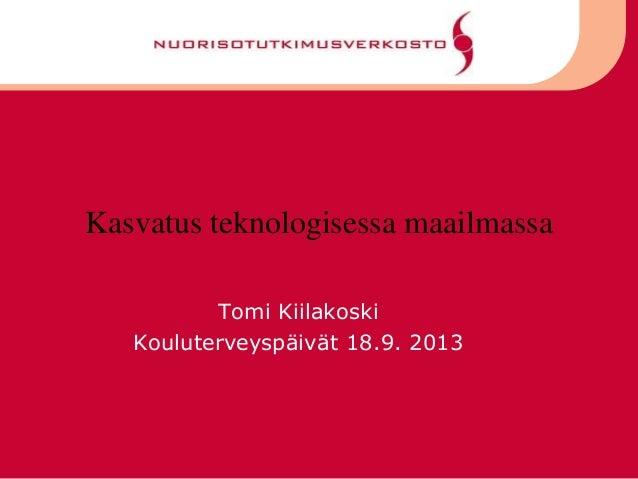 Kasvatus teknologisessa maailmassa Tomi Kiilakoski Kouluterveyspäivät 18.9. 2013