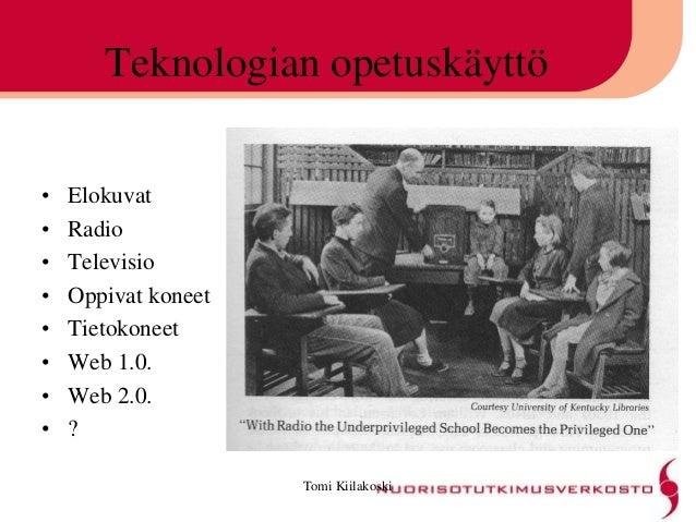 Tomi Kiilakoski Teknologian opetuskäyttö • Elokuvat • Radio • Televisio • Oppivat koneet • Tietokoneet • Web 1.0. • Web 2....
