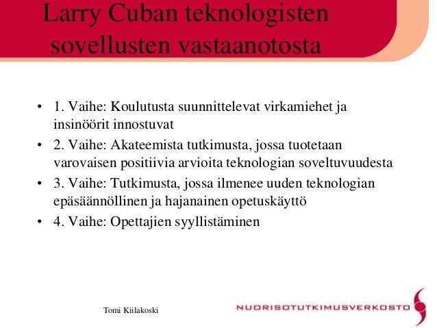 Tomi Kiilakoski Larry Cuban teknologisten sovellusten vastaanotosta • 1. Vaihe: Koulutusta suunnittelevat virkamiehet ja i...