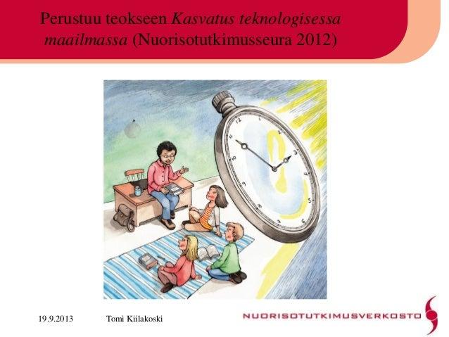 Perustuu teokseen Kasvatus teknologisessa maailmassa (Nuorisotutkimusseura 2012) 19.9.2013 Tomi Kiilakoski