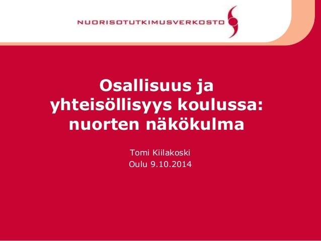 Osallisuus ja yhteisöllisyys koulussa: nuorten näkökulma Tomi Kiilakoski Oulu 9.10.2014
