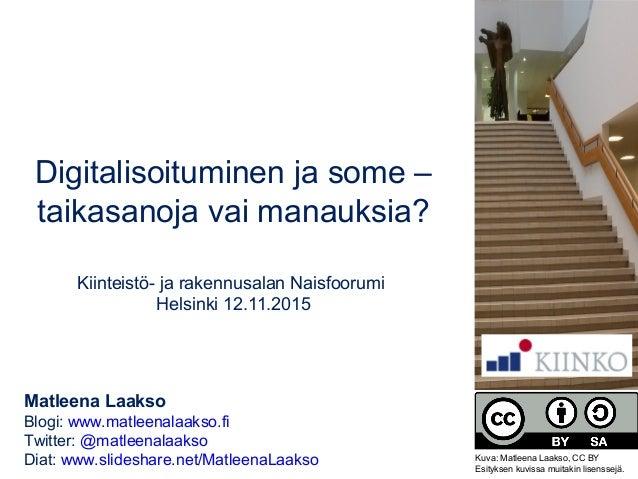 Digitalisoituminen ja some – taikasanoja vai manauksia? Kiinteistö- ja rakennusalan Naisfoorumi Helsinki 12.11.2015 Matlee...