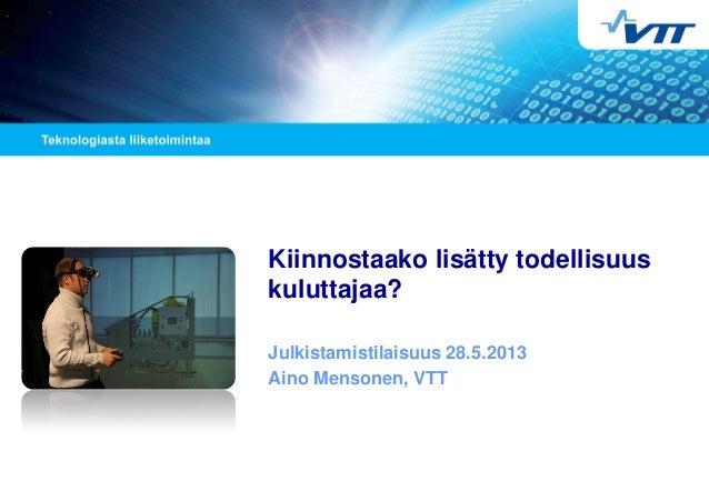 Kiinnostaako lisätty todellisuus kuluttajaa? Julkistamistilaisuus 28.5.2013 Aino Mensonen, VTT